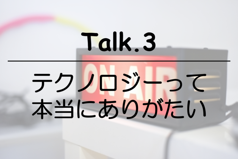 今回のサムネイル画像。「Talk.3 テクノロジーって本当にありがたい」